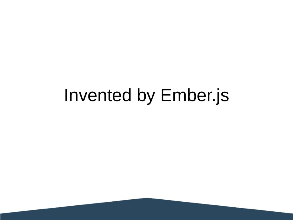 Invented by Ember.js