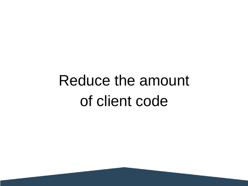 Reduce the amount of client code