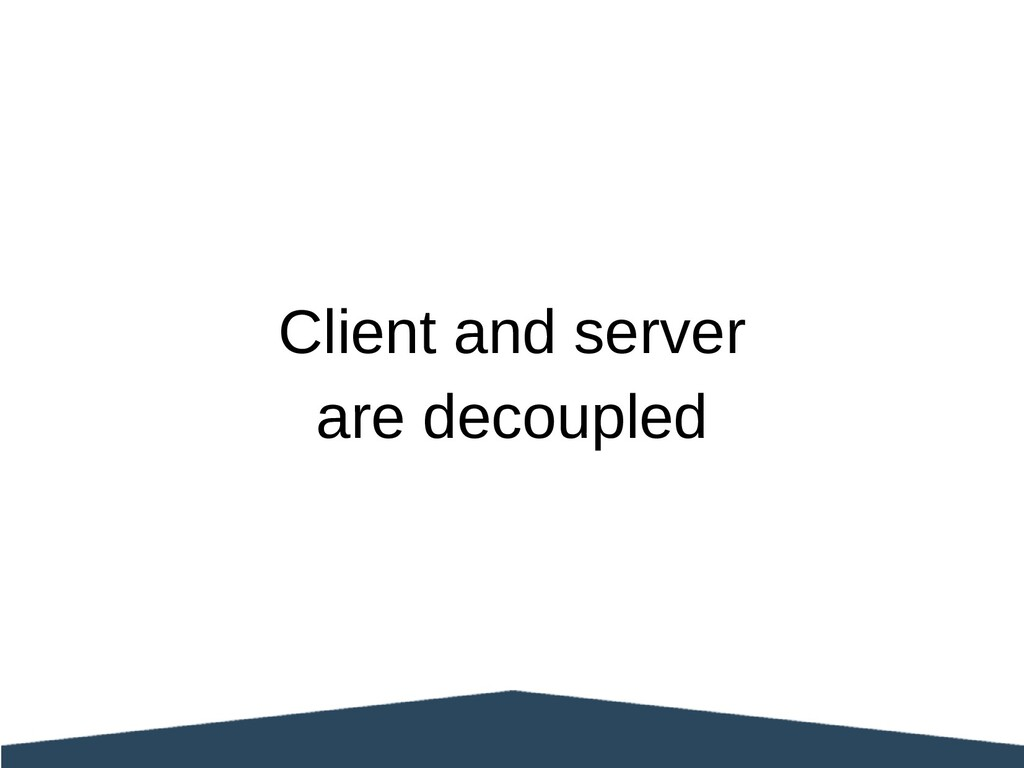 Client and server are decoupled