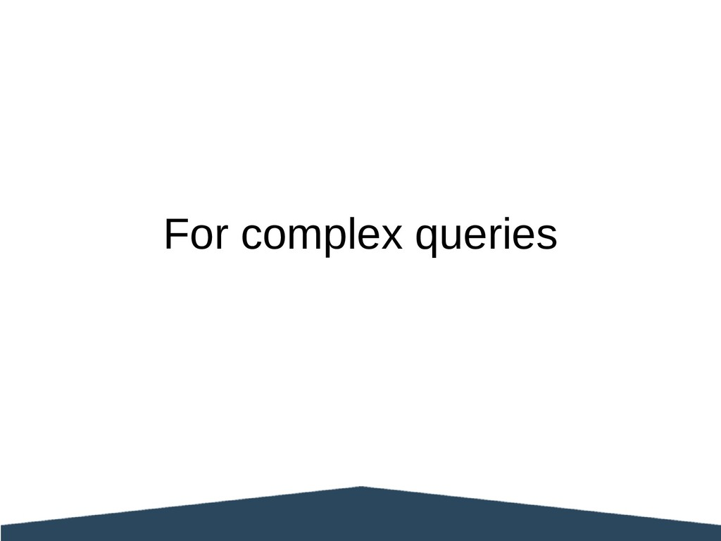 For complex queries