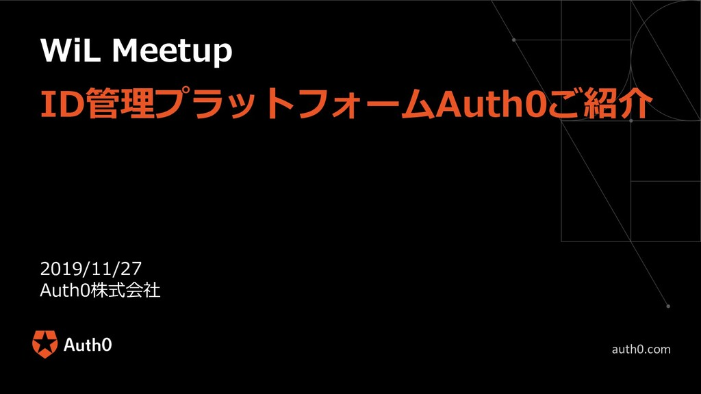 auth0.com 2019/11/27 Auth0株式会社 WiL Meetup ID管理プ...