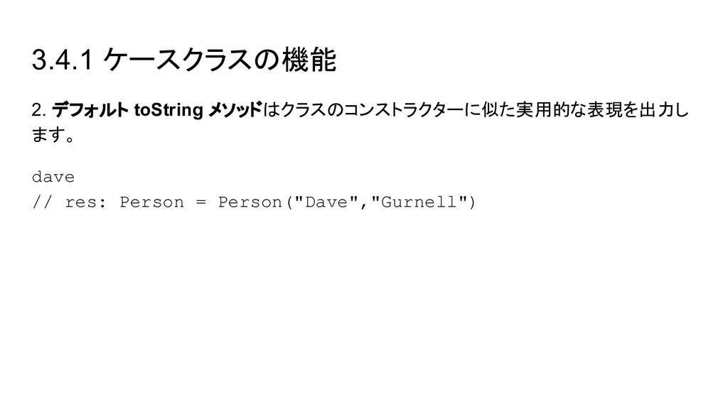 3.4.1 ケースクラスの機能 2. デフォルト toString メソッドはクラスのコンスト...