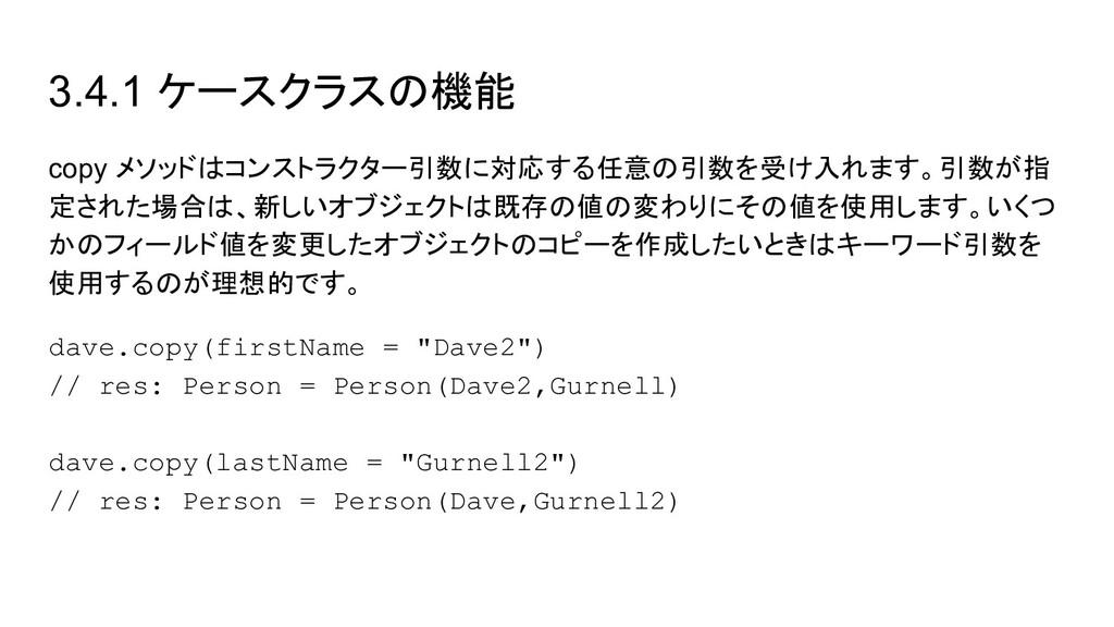 3.4.1 ケースクラスの機能 copy メソッドはコンストラクター引数に対応する任意の引数を...