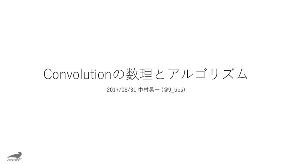 Convolutionの数理とアルゴリズム 2017/08/31 中村晃一 (@9_ties)