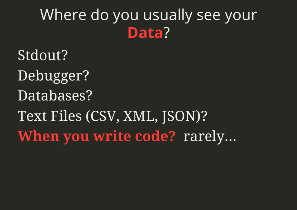 Where do you usually see your Data? Stdout? Deb...