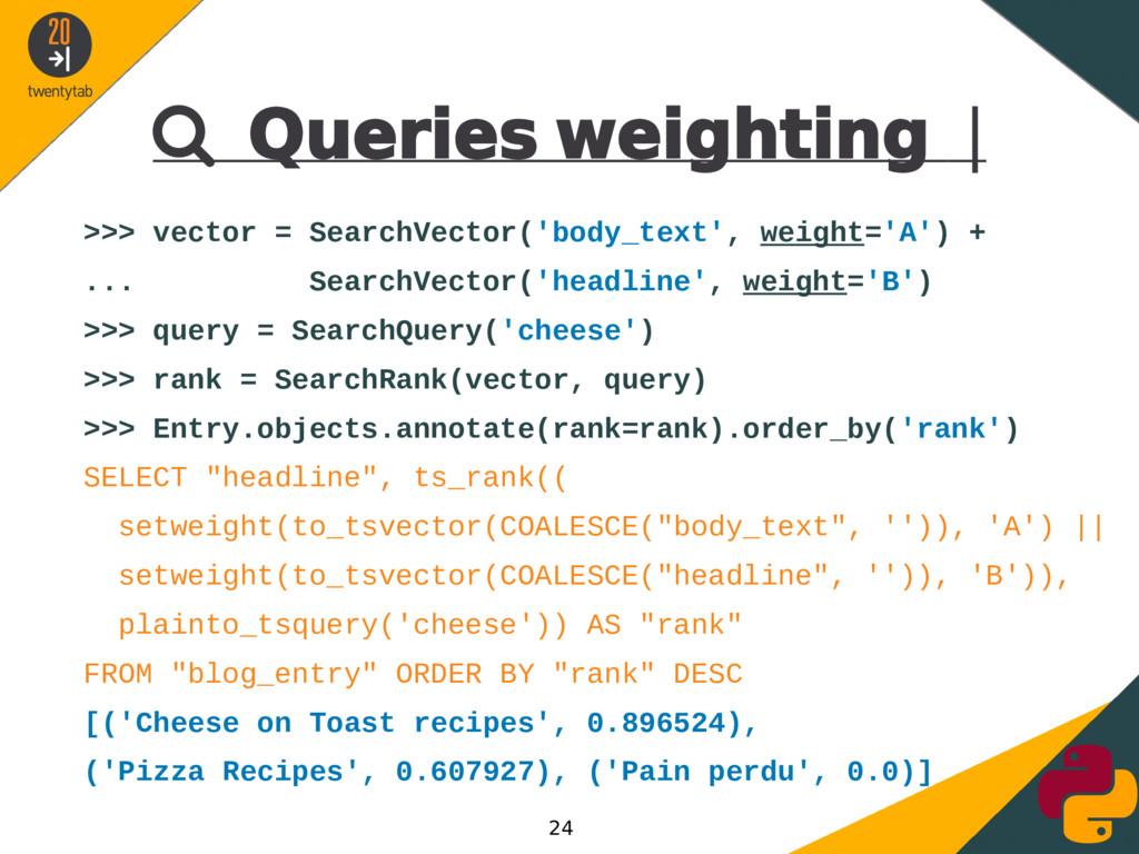  Queries weighting | >>> vector = SearchVector...