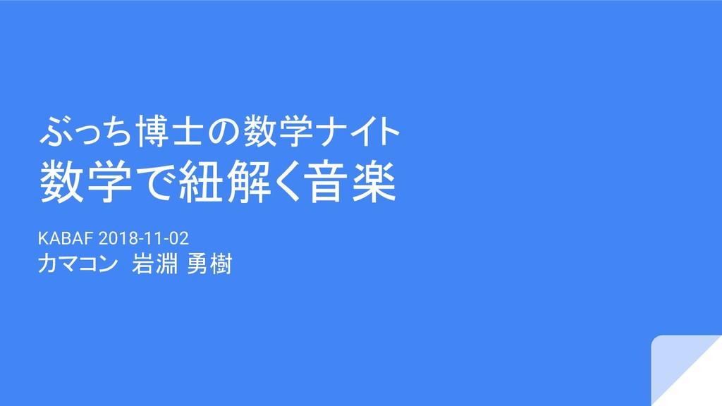 ぶっち博士の数学ナイト 数学で紐解く音楽 KABAF 2018-11-02 カマコン 岩淵 勇樹