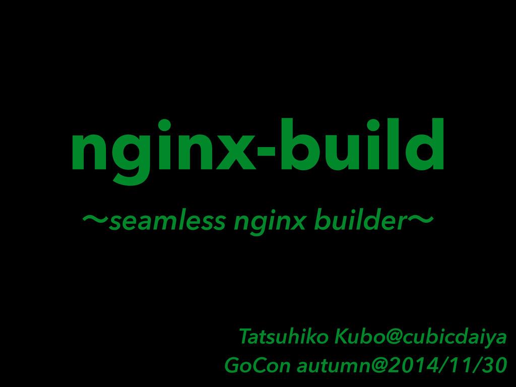 nginx-build ʙseamless nginx builderʙ Tatsuhiko ...
