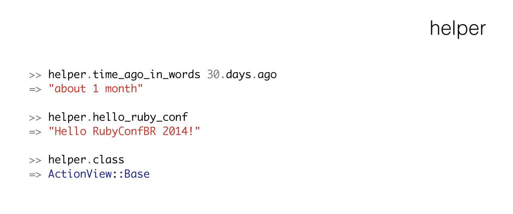 helper >> helper.time_ago_in_words 30.days.ago ...