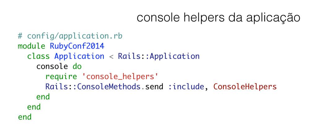 console helpers da aplicação # config/applicati...