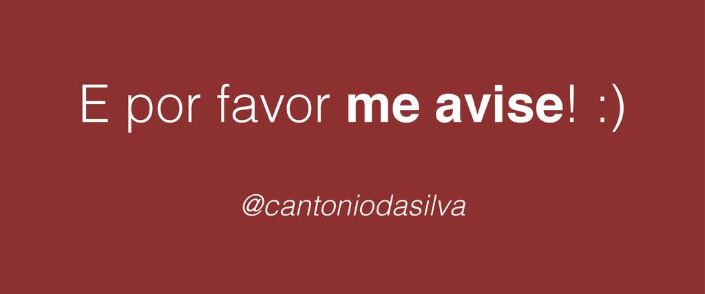 E por favor me avise! :) ! @cantoniodasilva