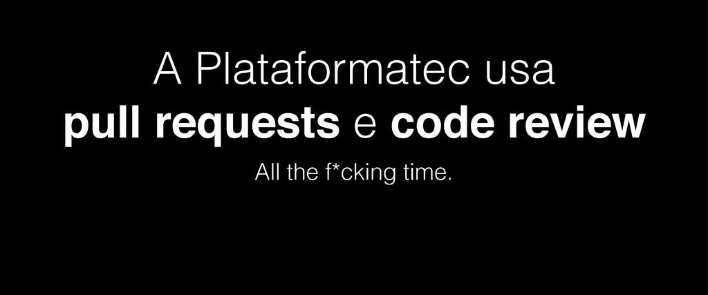 A Plataformatec usa pull requests e code review...
