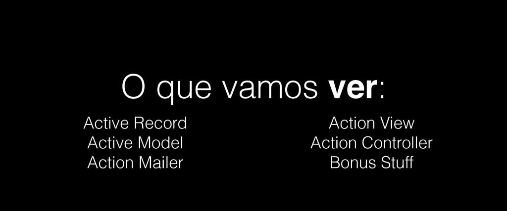 O que vamos ver: Active Record Active Model Act...