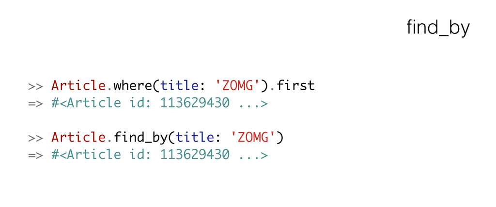 find_by >> Article.where(title: 'ZOMG').first =>...