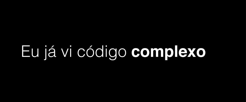 Eu já vi código complexo