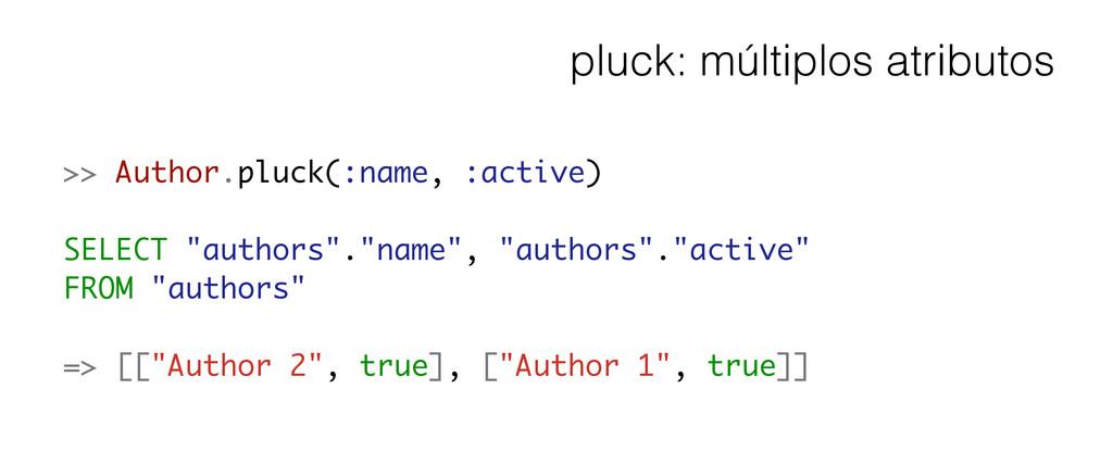 pluck: múltiplos atributos >> Author.pluck(:nam...