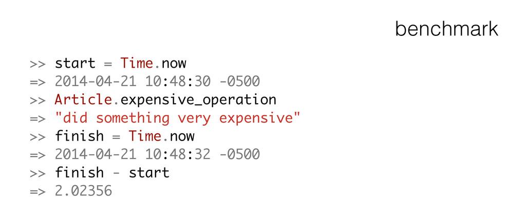 benchmark >> start = Time.now => 2014-04-21 10:...