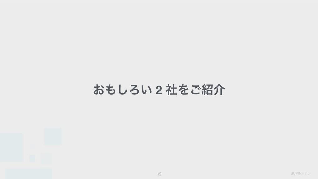 SUPINF Inc 19 ͓͠Ζ͍ 2 ࣾΛ͝հ