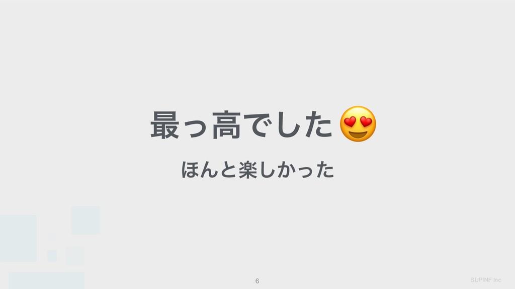 SUPINF Inc 6 ࠷ͬߴͰͨ͠ɻ ΄Μͱָ͔ͬͨ͠