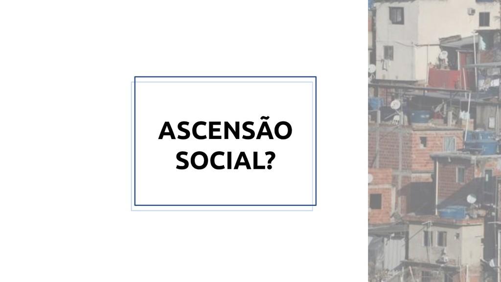 ASCENSÃO SOCIAL?