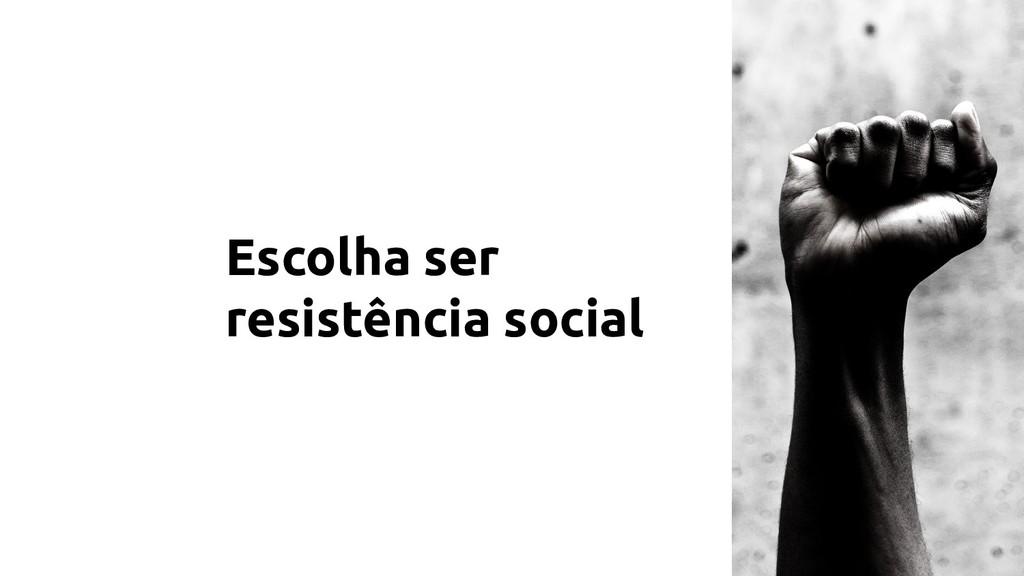 Escolha ser resistência social