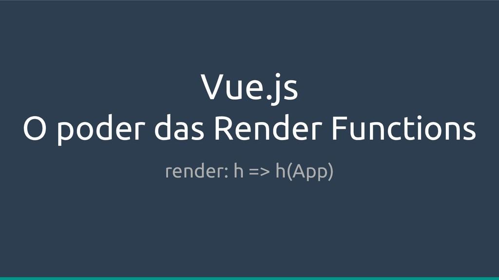 Vue.js O poder das Render Functions render: h =...