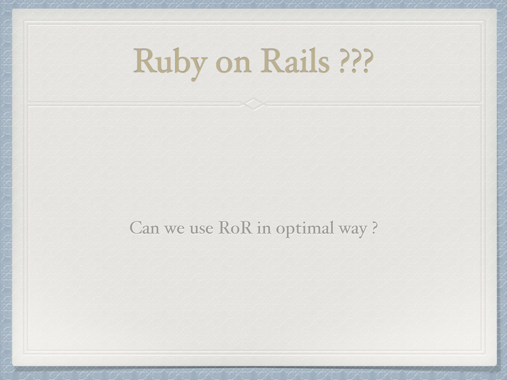 Ruby on Rails ??? Can we use RoR in optimal way...