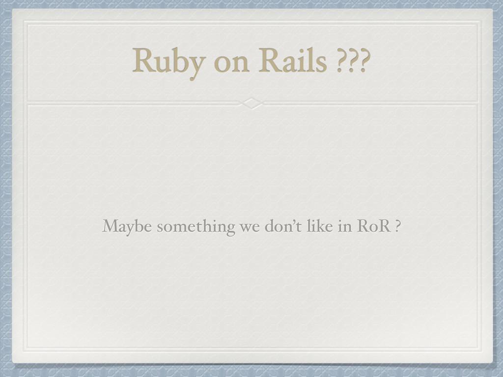 Ruby on Rails ??? Maybe something we don't like...