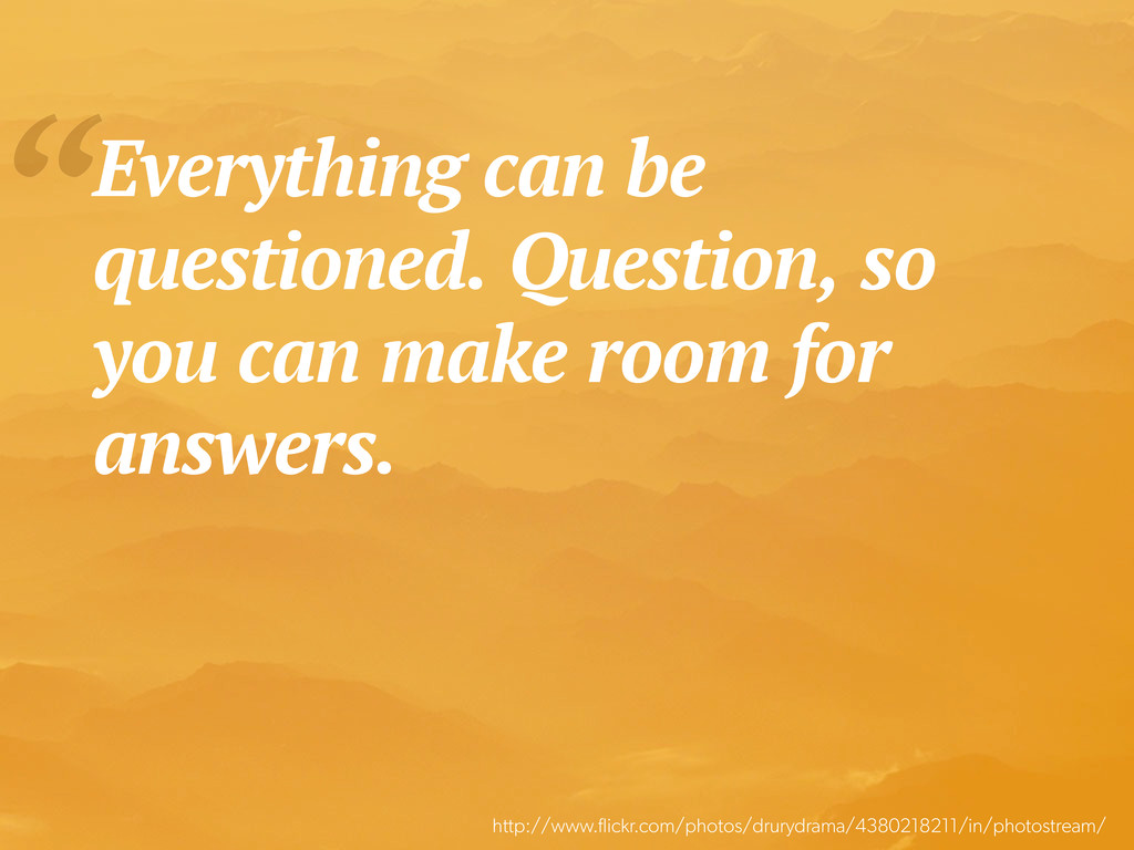 """Everything can be questioned. Question, so you..."