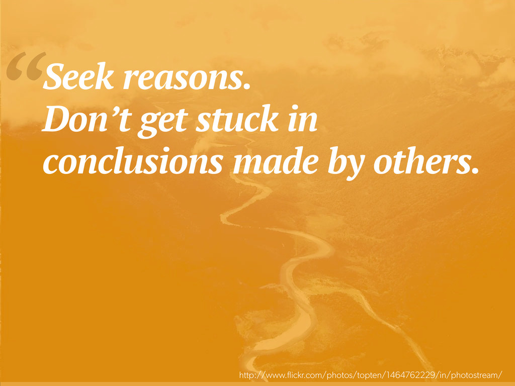 """Seek reasons. Don't get stuck in conclusions m..."