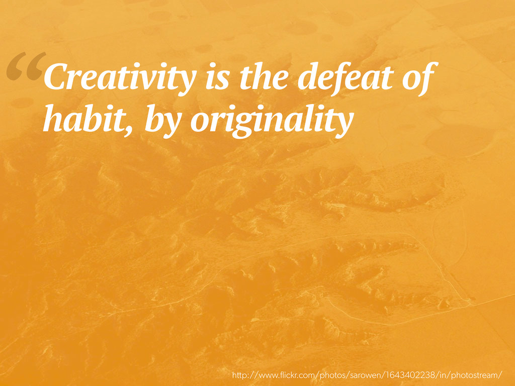 """Creativity is the defeat of habit, by original..."