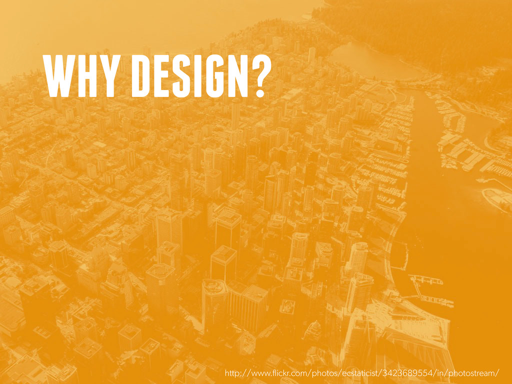 WHY DESIGN? http://www.flickr.com/photos/ecstat...