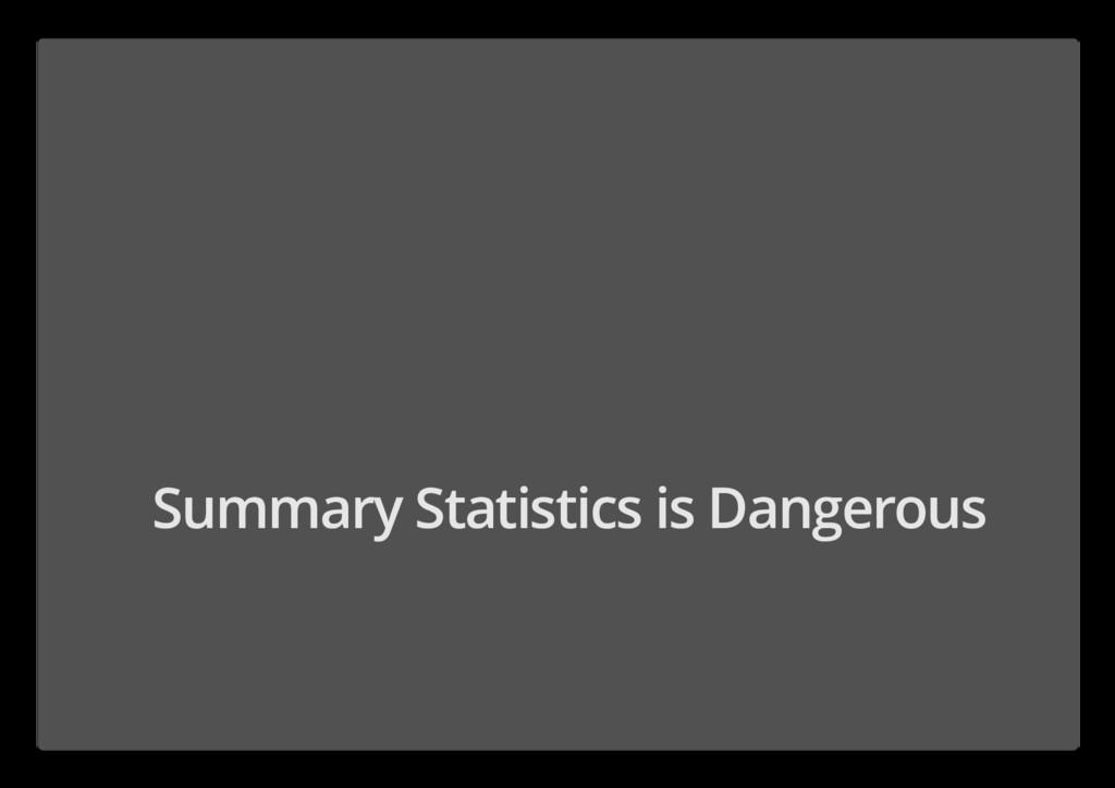 Summary Statistics is Dangerous
