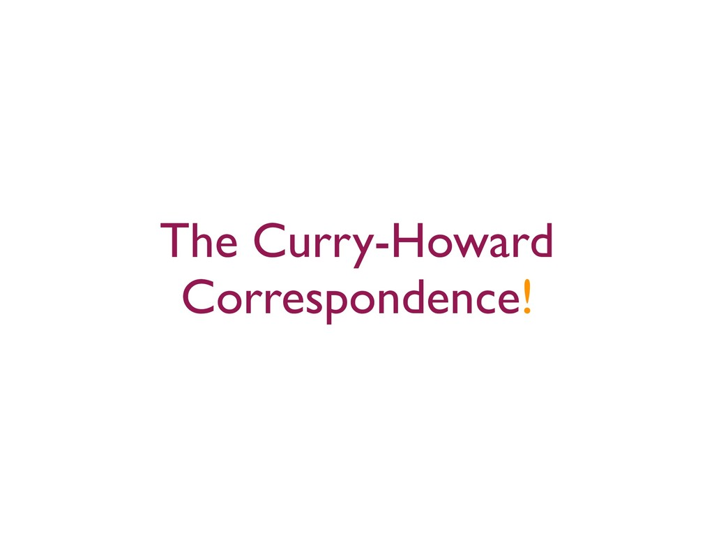 The Curry-Howard Correspondence!