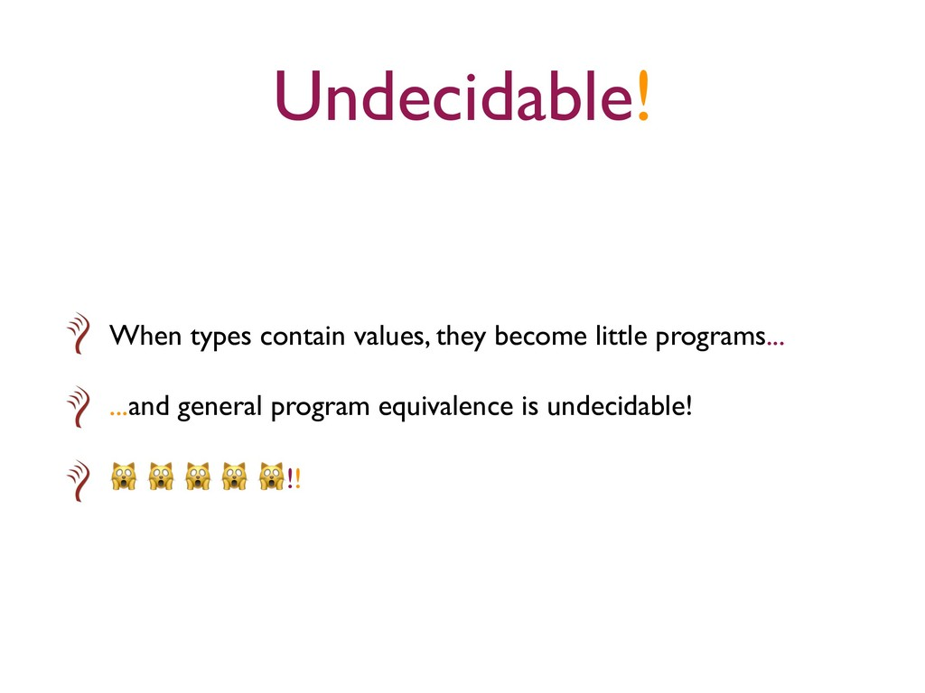 Undecidable! When types contain values, they be...