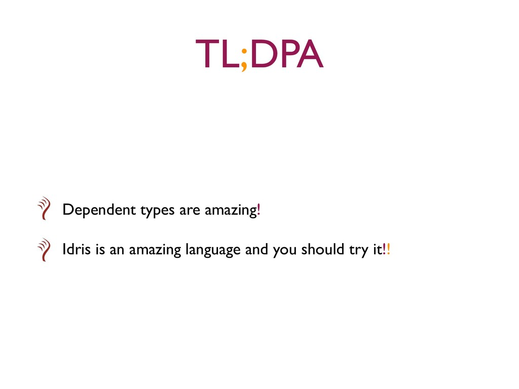 TL;DPA Dependent types are amazing! Idris is an...