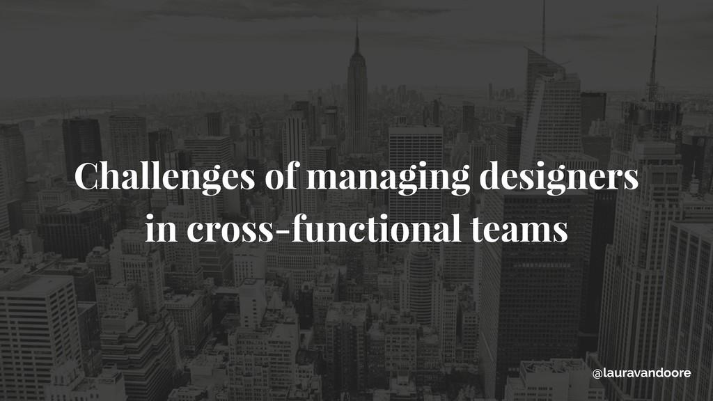 Challenges of managing designers in cross-funct...