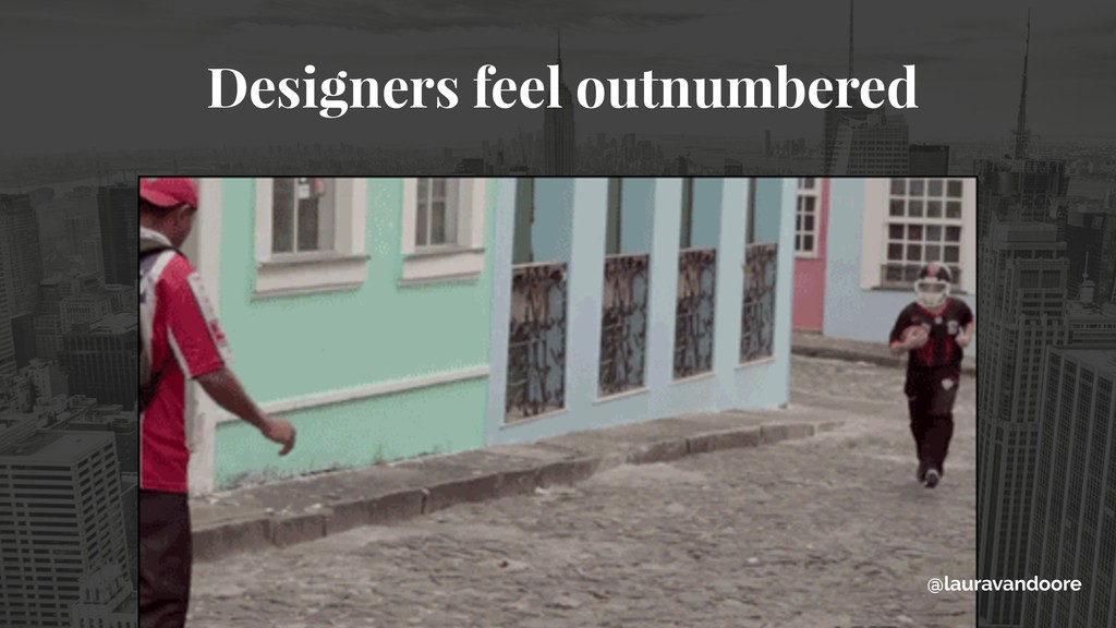 Designers feel outnumbered @lauravandoore