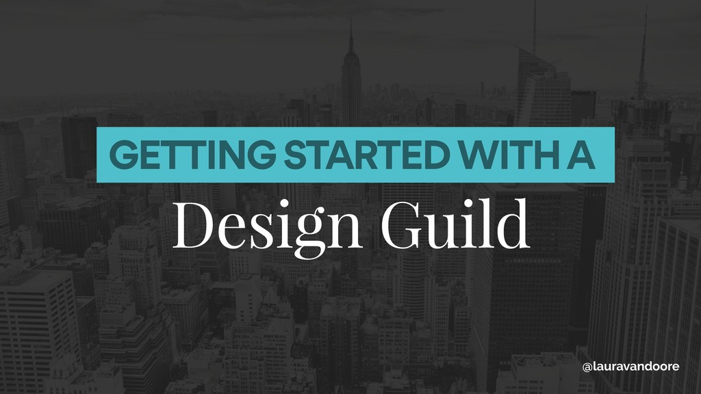 GETTING STARTED WITH A Design Guild @lauravando...