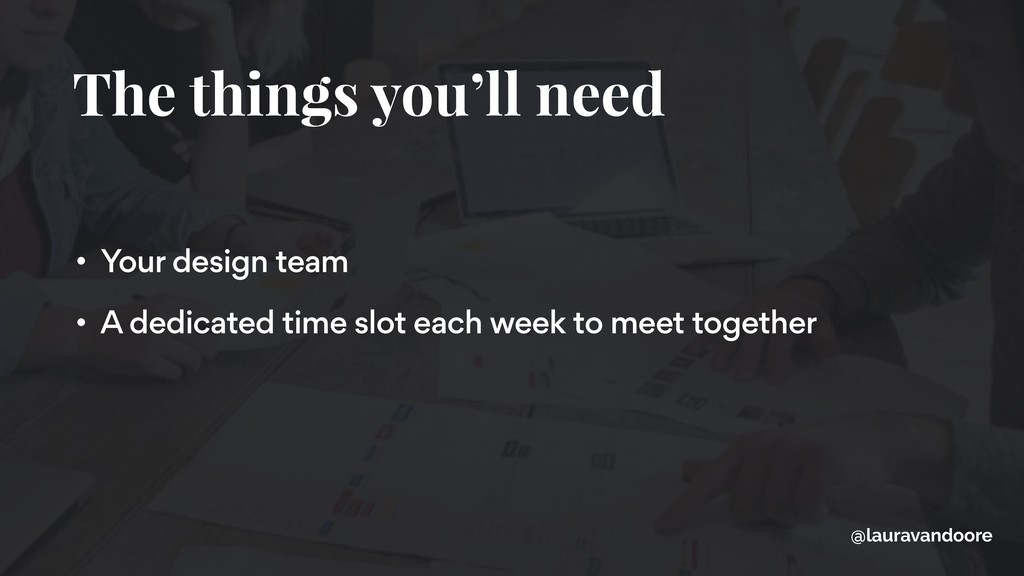 The things you'll need • Your design team • A d...