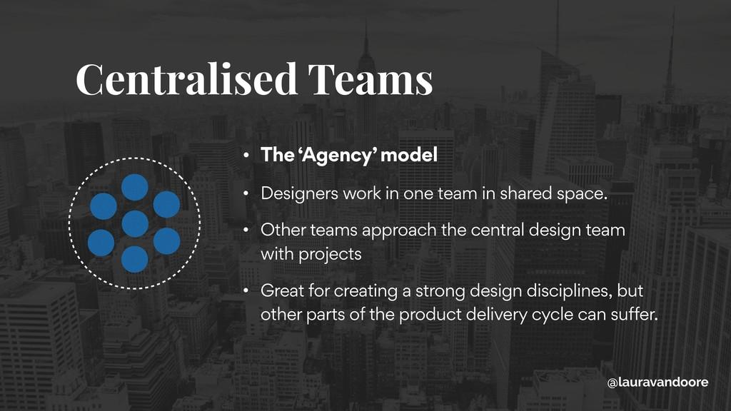 Centralised Teams • The 'Agency' model • Design...