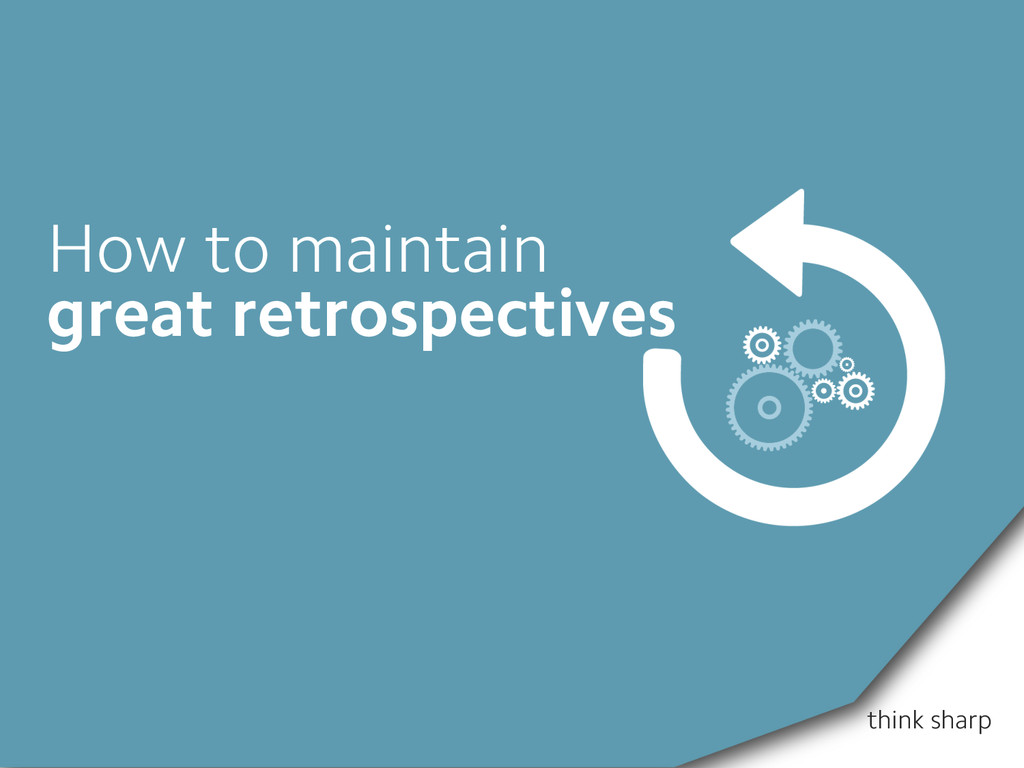 think sharp How to maintain great retrospectives