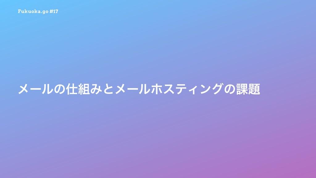 Fukuoka.go #17 ϝʔϧͷΈͱϝʔϧϗεςΟϯάͷ՝