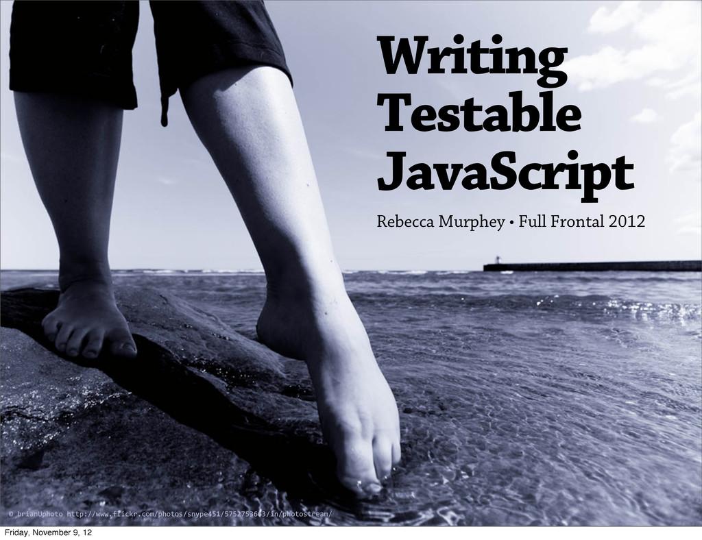 Writing Testable JavaScript Rebecca Murphey • F...