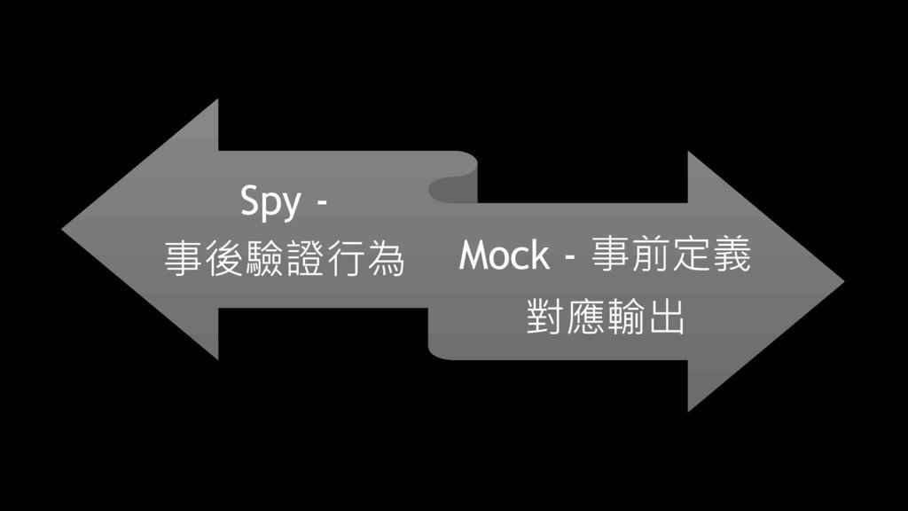 Spy - 事後驗證行為 Mock - 事前定義 對應輸出
