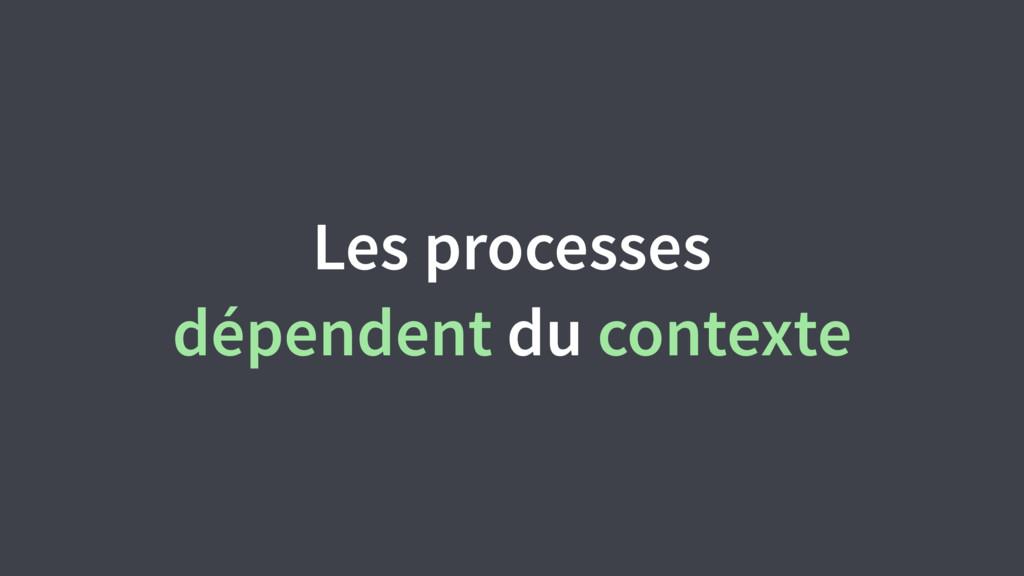 Les processes dépendent du contexte