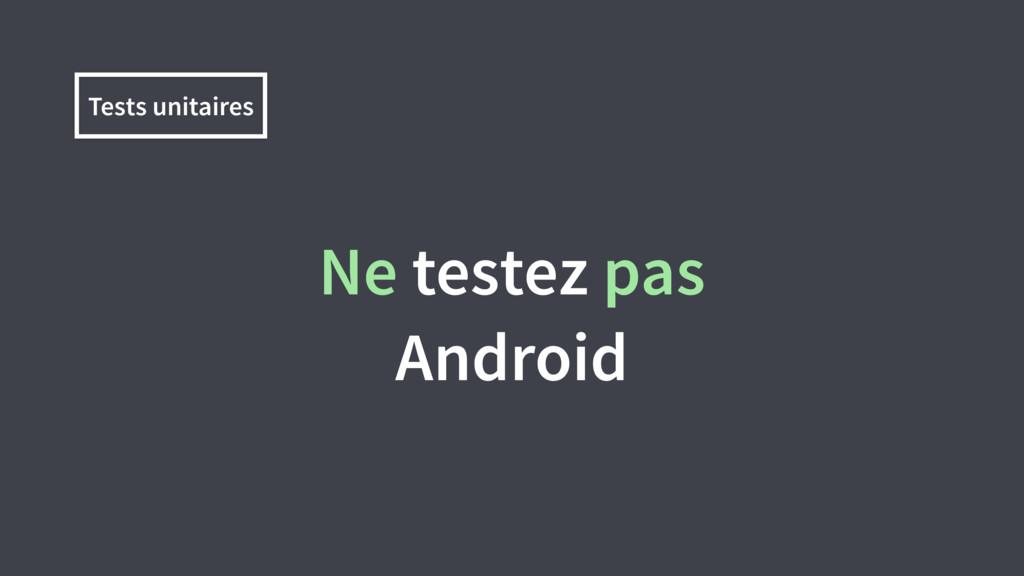 Ne testez pas Android Tests unitaires