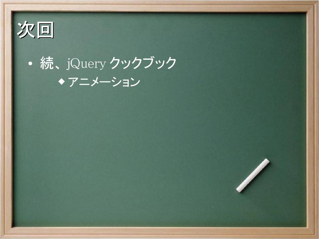次回 次回 ● 続、 jQuery クックブック  アニメーション