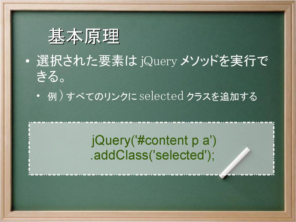 基本原理 基本原理 ● 選択された要素は jQuery メソッドを実行で きる。 ● 例 ) ...