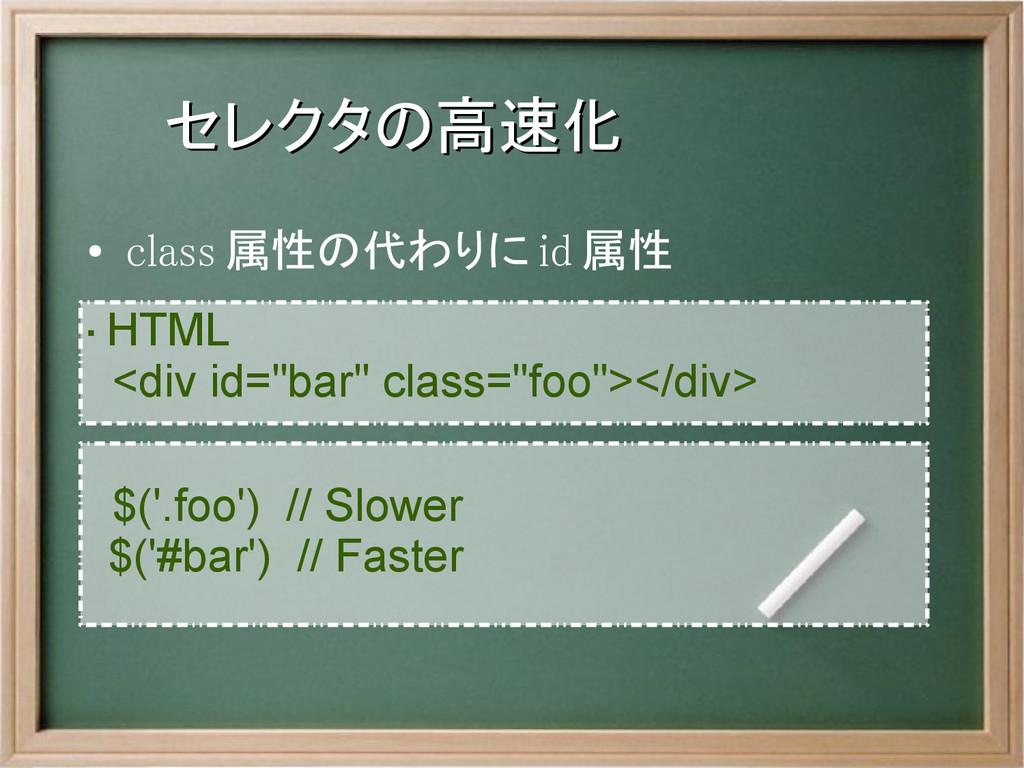 セレクタの高速化 セレクタの高速化 ● class 属性の代わりに id 属性 ・ HTML ...